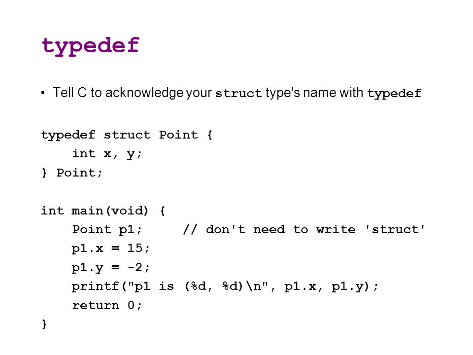 typedef Tell C to acknowledge your struct type s name with typedef typedef struct Point { int x, y; } Point; int main(void) { Point p1; // don t need to write struct p1.x = 15; p1.y = -2; printf( p1 is (%d, %d)\n , p1.x, p1.y); return 0; }