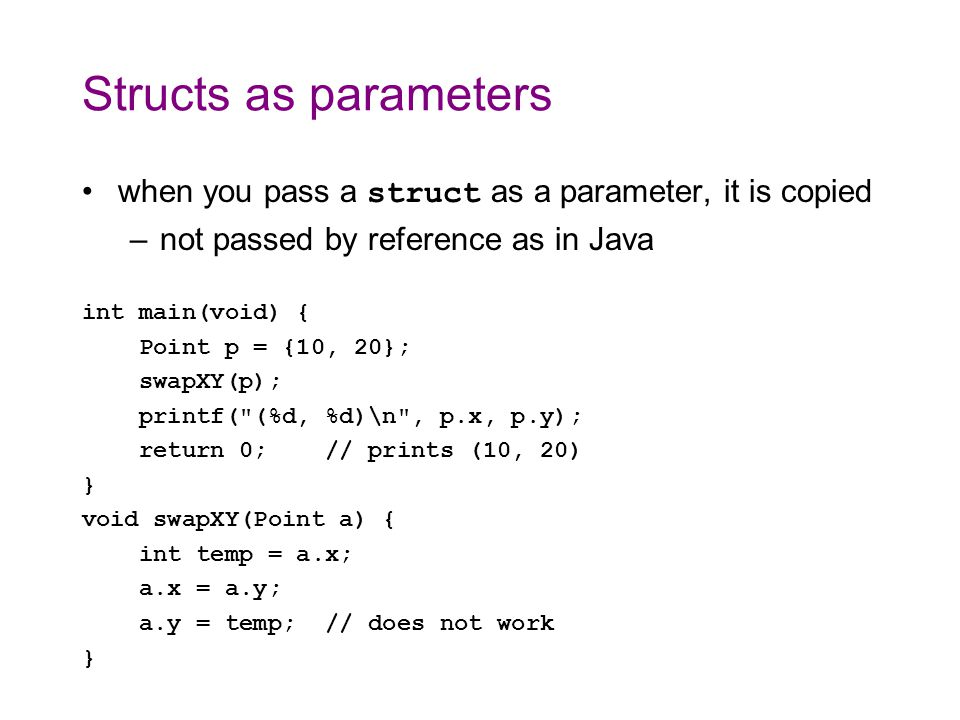 Pointers to structs struct s can be passed using pointers –must use parentheses when dereferencing a struct* (because of operator precedence) int main(void) { Point p = {10, 20}; swapXY(&p); printf( (%d, %d)\n , p.x, p.y); return 0; // prints (20, 10) } void swapXY(Point* a) { int temp = (*a).x; (*a).x = (*a).y; (*a).y = temp; }