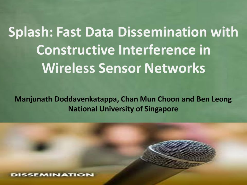 Manjunath Doddavenkatappa, Chan Mun Choon and Ben Leong National University of Singapore Splash: Fast Data Dissemination with Constructive Interference in Wireless Sensor Networks