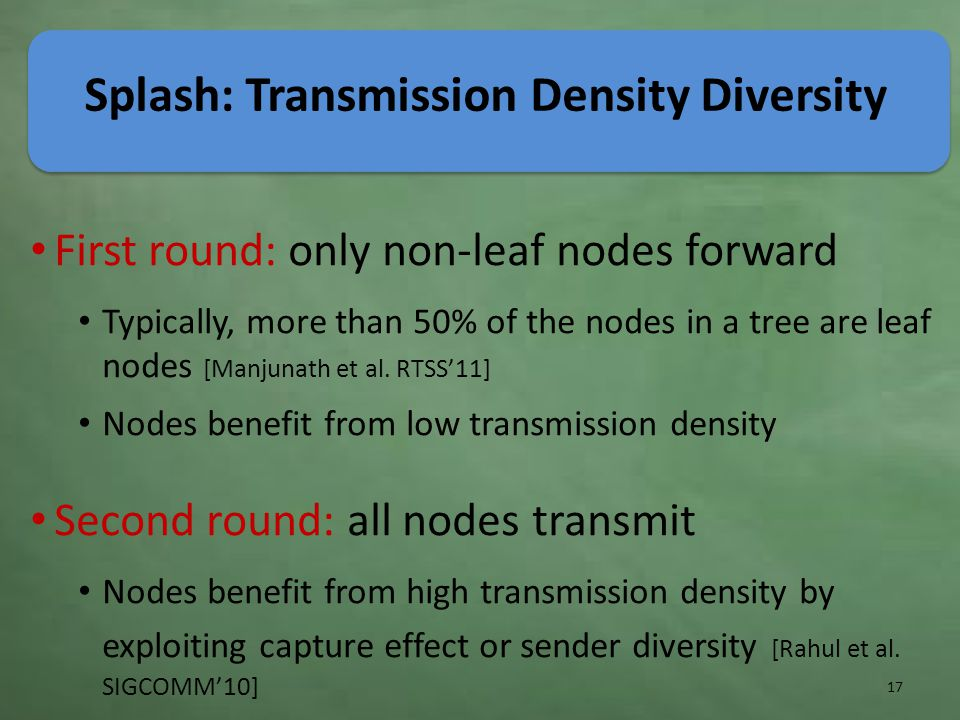 Splash: Transmission Density Diversity First round: only non-leaf nodes forward Typically, more than 50% of the nodes in a tree are leaf nodes [Manjunath et al.
