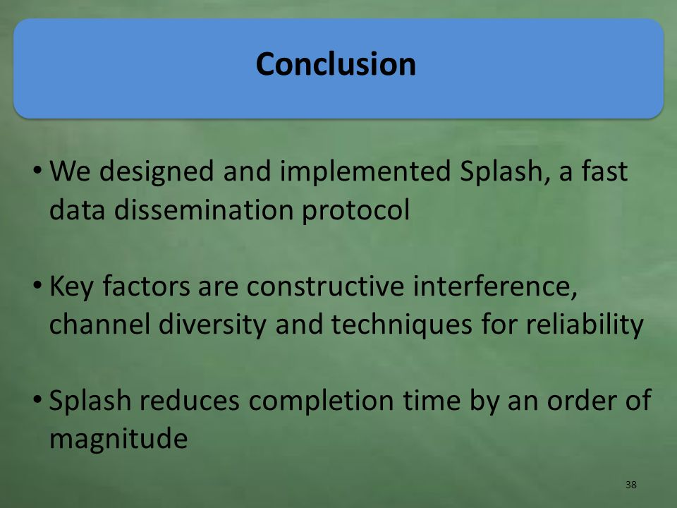 Conclusion We designed and implemented Splash, a fast data dissemination protocol Key factors are constructive interference, channel diversity and techniques for reliability Splash reduces completion time by an order of magnitude 38