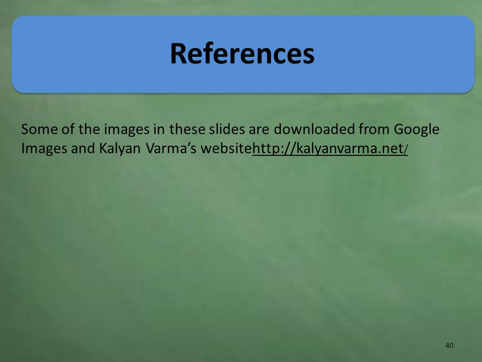 References 40 Some of the images in these slides are downloaded from Google Images and Kalyan Varma's websitehttp://kalyanvarma.net /http://kalyanvarma.net /