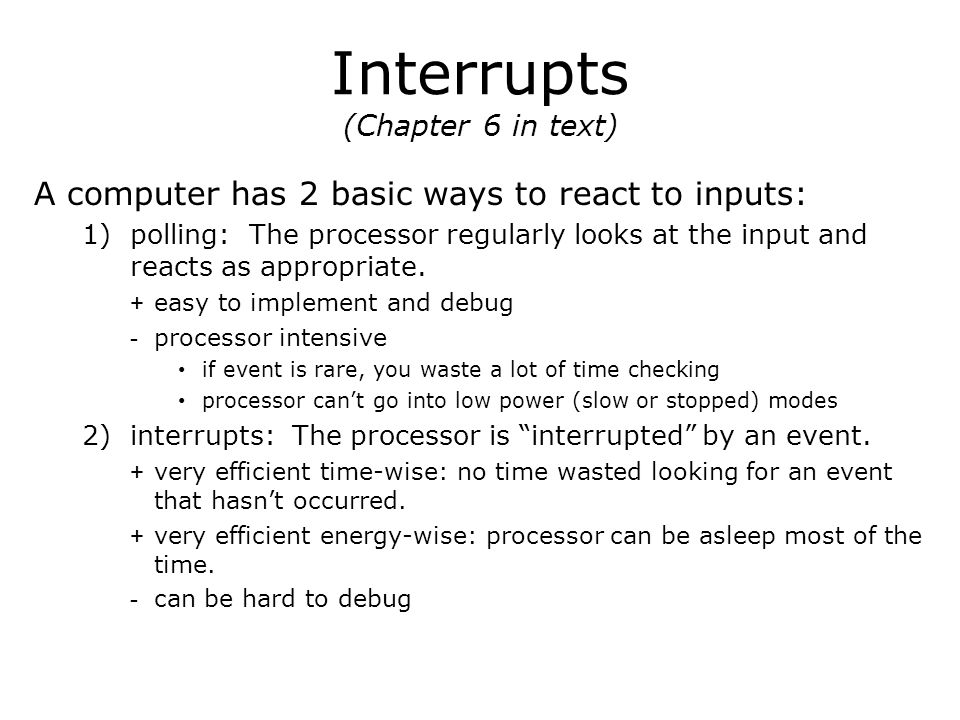 Interrupts (Chapter 6 in text) A computer has 2 basic ways to react to inputs: 1)polling: The processor regularly looks at the input and reacts as appropriate.