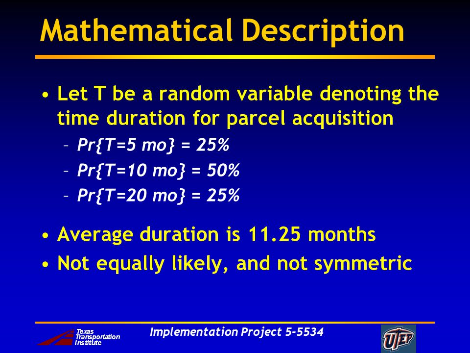 Implementation Project 5-5534 Mathematical Description Let T be a random variable denoting the time duration for parcel acquisition –Pr{T=5 mo} = 25% –Pr{T=10 mo} = 50% –Pr{T=20 mo} = 25% Average duration is 11.25 months Not equally likely, and not symmetric