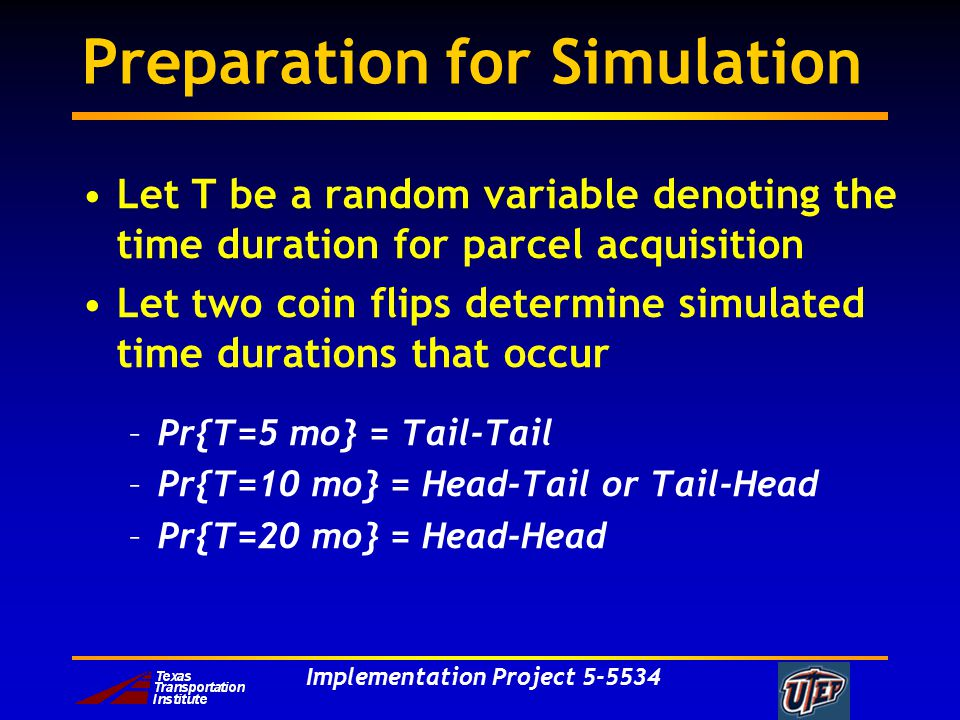 Implementation Project 5-5534 Preparation for Simulation Let T be a random variable denoting the time duration for parcel acquisition Let two coin flips determine simulated time durations that occur –Pr{T=5 mo} = Tail-Tail –Pr{T=10 mo} = Head-Tail or Tail-Head –Pr{T=20 mo} = Head-Head