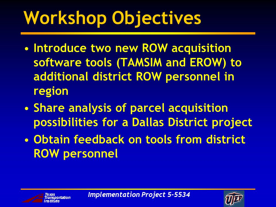 Implementation Project Workshop Objectives Introduce two new ROW acquisition software tools (TAMSIM and EROW) to additional district ROW personnel in region Share analysis of parcel acquisition possibilities for a Dallas District project Obtain feedback on tools from district ROW personnel