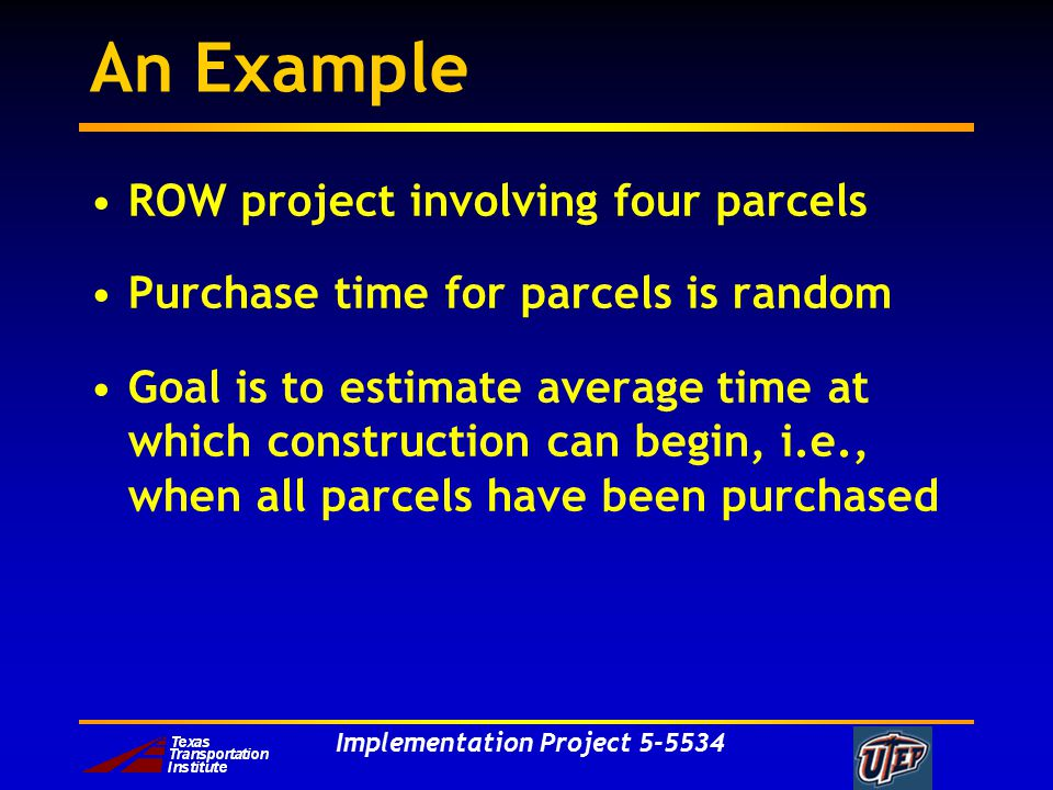 Implementation Project An Example ROW project involving four parcels Purchase time for parcels is random Goal is to estimate average time at which construction can begin, i.e., when all parcels have been purchased