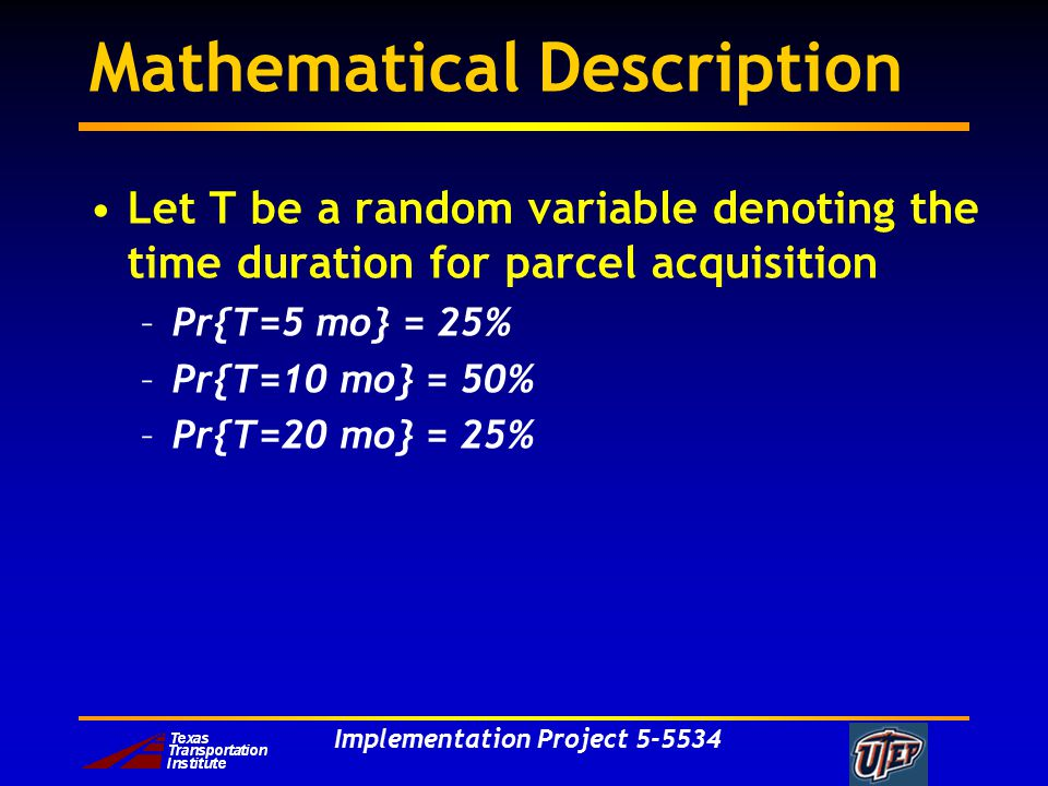 Implementation Project 5-5534 Mathematical Description Let T be a random variable denoting the time duration for parcel acquisition –Pr{T=5 mo} = 25%