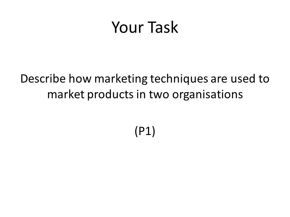 Your Task Describe how marketing techniques are used to market products in two organisations (P1)