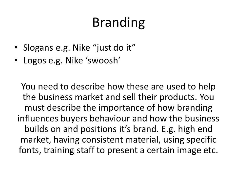"Branding Slogans e.g. Nike ""just do it"" Logos e.g. Nike 'swoosh' You need to describe how these are used to help the business market and sell their pr"