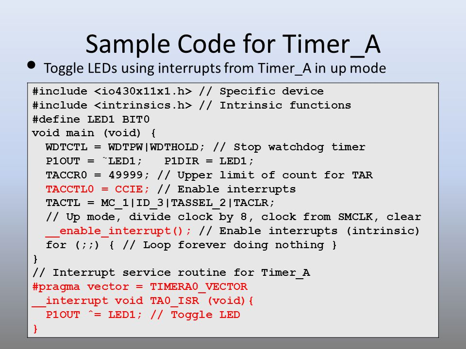 12 Toggle LEDs using interrupts from Timer_A in up mode Sample Code for Timer_A #include // Specific device #include // Intrinsic functions #define LE