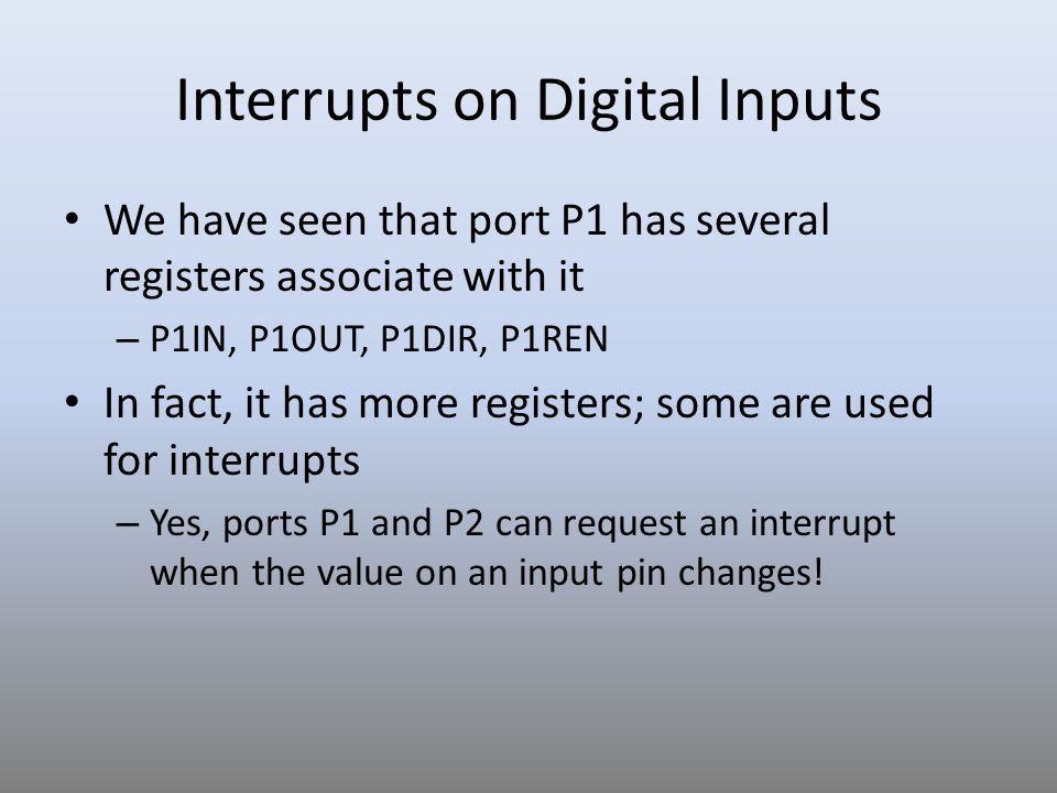Interrupts on Digital Inputs We have seen that port P1 has several registers associate with it – P1IN, P1OUT, P1DIR, P1REN In fact, it has more regist