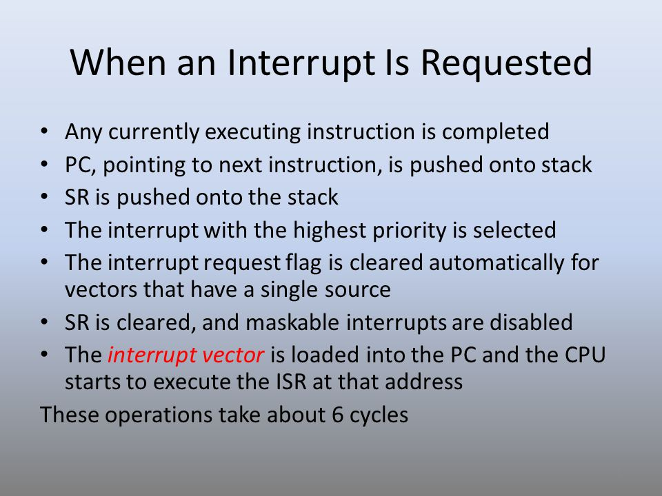 When an Interrupt Is Requested Any currently executing instruction is completed PC, pointing to next instruction, is pushed onto stack SR is pushed on