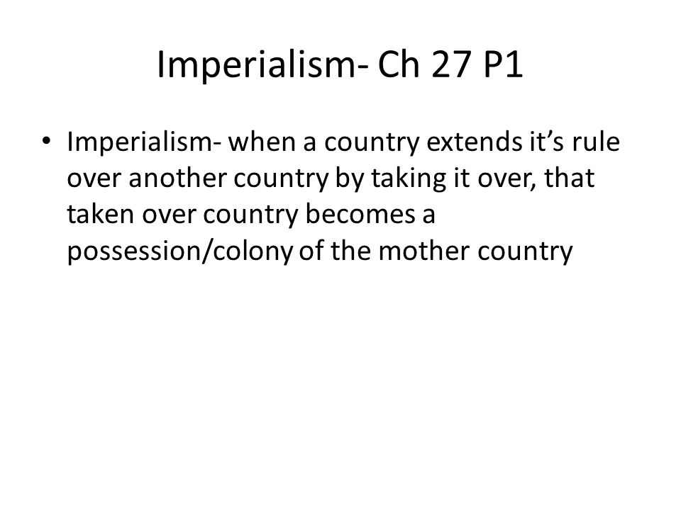 Imperialism- Ch 27 P1 Imperialism- when a country extends it's rule over another country by taking it over, that taken over country becomes a possession/colony of the mother country