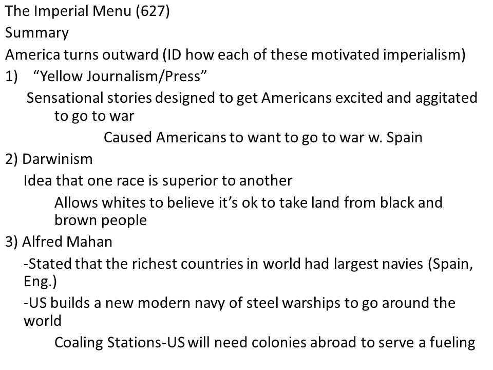 The Imperial Menu (627) Summary America turns outward (ID how each of these motivated imperialism) 1) Yellow Journalism/Press Sensational stories designed to get Americans excited and aggitated to go to war Caused Americans to want to go to war w.