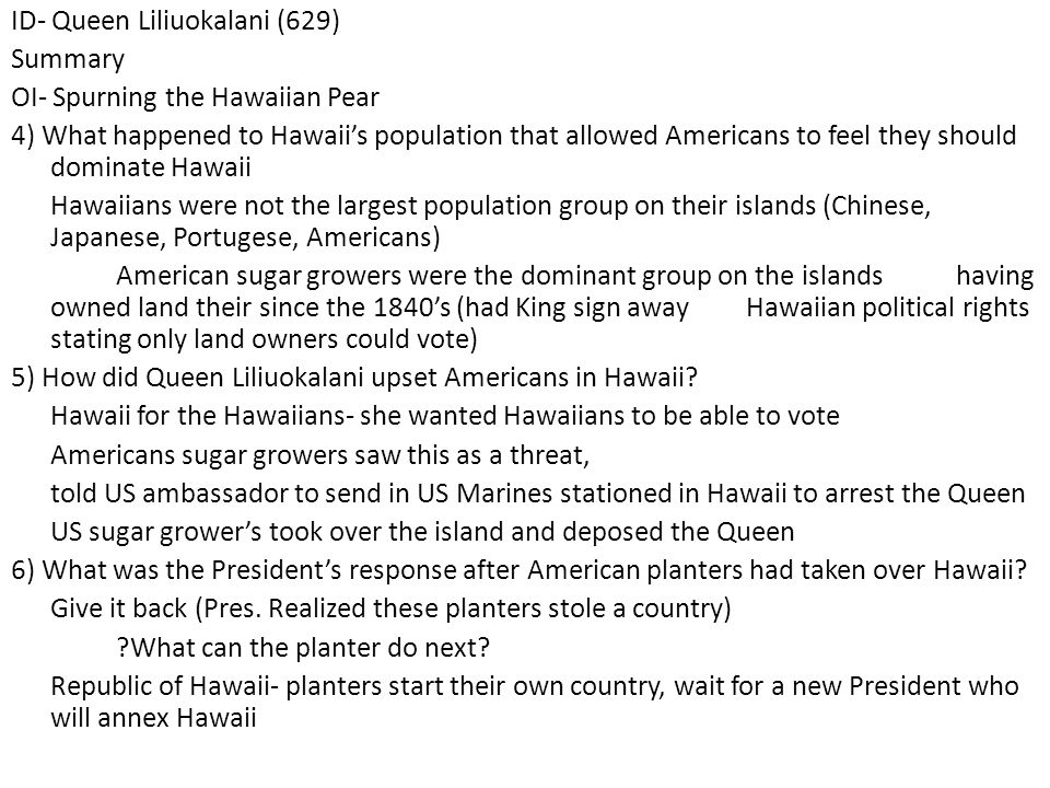ID- Queen Liliuokalani (629) Summary OI- Spurning the Hawaiian Pear 4) What happened to Hawaii's population that allowed Americans to feel they should dominate Hawaii Hawaiians were not the largest population group on their islands (Chinese, Japanese, Portugese, Americans) American sugar growers were the dominant group on the islands having owned land their since the 1840's (had King sign away Hawaiian political rights stating only land owners could vote) 5) How did Queen Liliuokalani upset Americans in Hawaii.