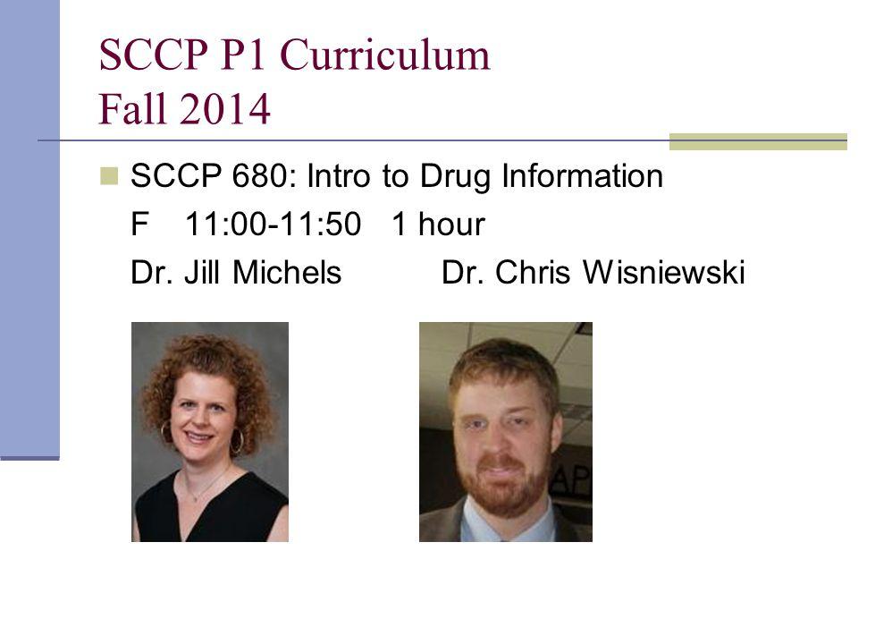 SCCP P1 Curriculum Fall 2014 SCCP 680: Intro to Drug Information F11:00-11:50 1 hour Dr. Jill MichelsDr. Chris Wisniewski