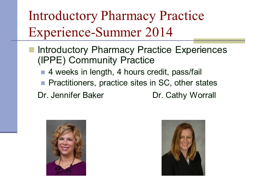 Introductory Pharmacy Practice Experience-Summer 2014 Introductory Pharmacy Practice Experiences (IPPE) Community Practice 4 weeks in length, 4 hours