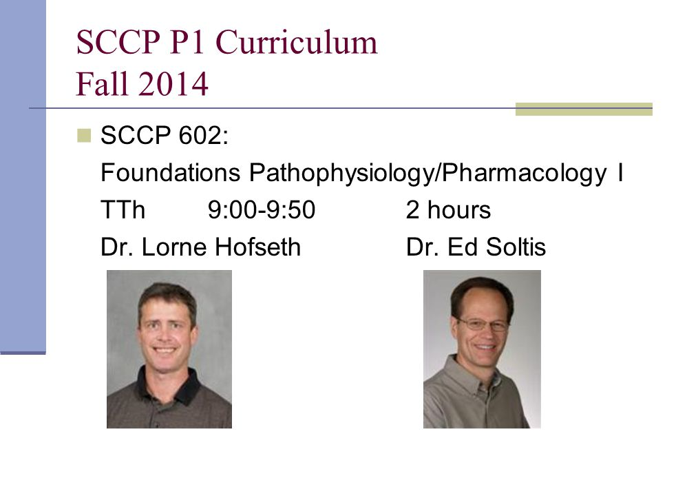 SCCP P1 Curriculum Fall 2014 SCCP 602: Foundations Pathophysiology/Pharmacology I TTh9:00-9:502 hours Dr. Lorne HofsethDr. Ed Soltis