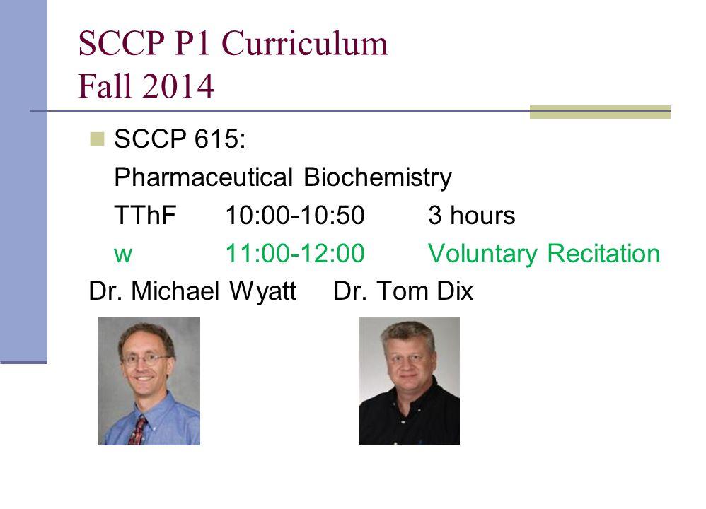 SCCP P1 Curriculum Fall 2014 SCCP 615: Pharmaceutical Biochemistry TThF10:00-10:503 hours w11:00-12:00Voluntary Recitation Dr. Michael Wyatt Dr. Tom D