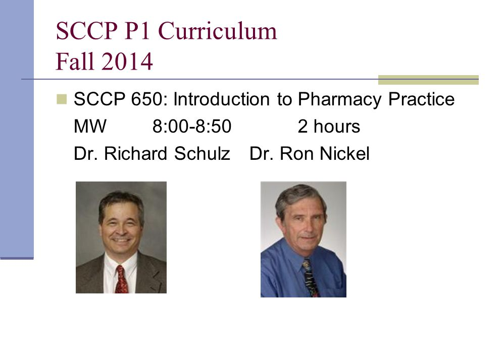 SCCP P1 Curriculum Fall 2014 SCCP 650: Introduction to Pharmacy Practice MW8:00-8:502 hours Dr. Richard SchulzDr. Ron Nickel