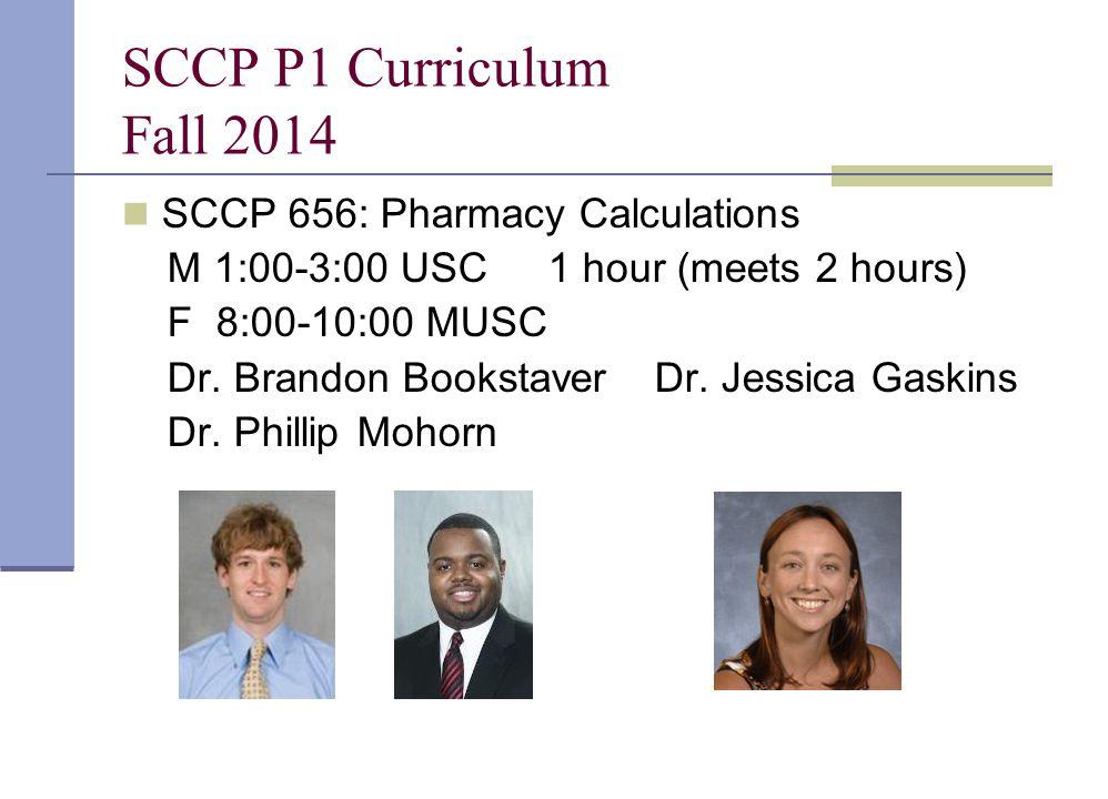 SCCP P1 Curriculum Fall 2014 SCCP 656: Pharmacy Calculations M 1:00-3:00 USC1 hour (meets 2 hours) F 8:00-10:00 MUSC Dr. Brandon BookstaverDr. Jessica