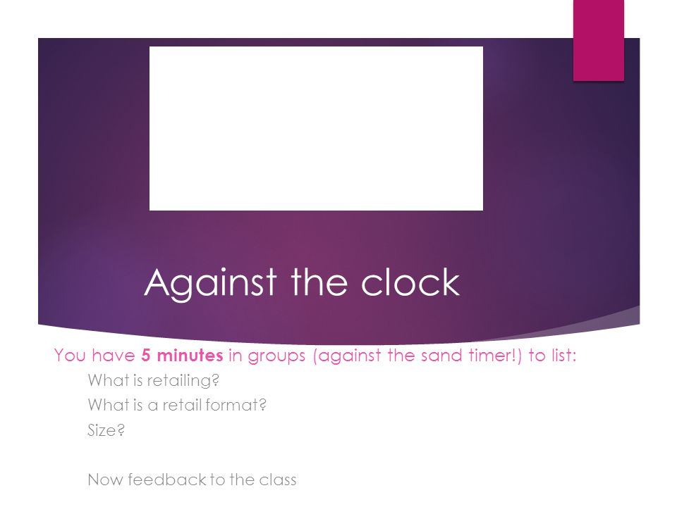 Against the clock You have 5 minutes in groups (against the sand timer!) to list: What is retailing? What is a retail format? Size? Now feedback to th