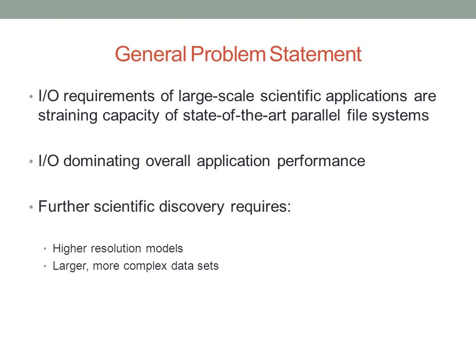 General Problem Statement I/O requirements of large-scale scientific applications are straining capacity of state-of-the-art parallel file systems I/O dominating overall application performance Further scientific discovery requires: Higher resolution models Larger, more complex data sets