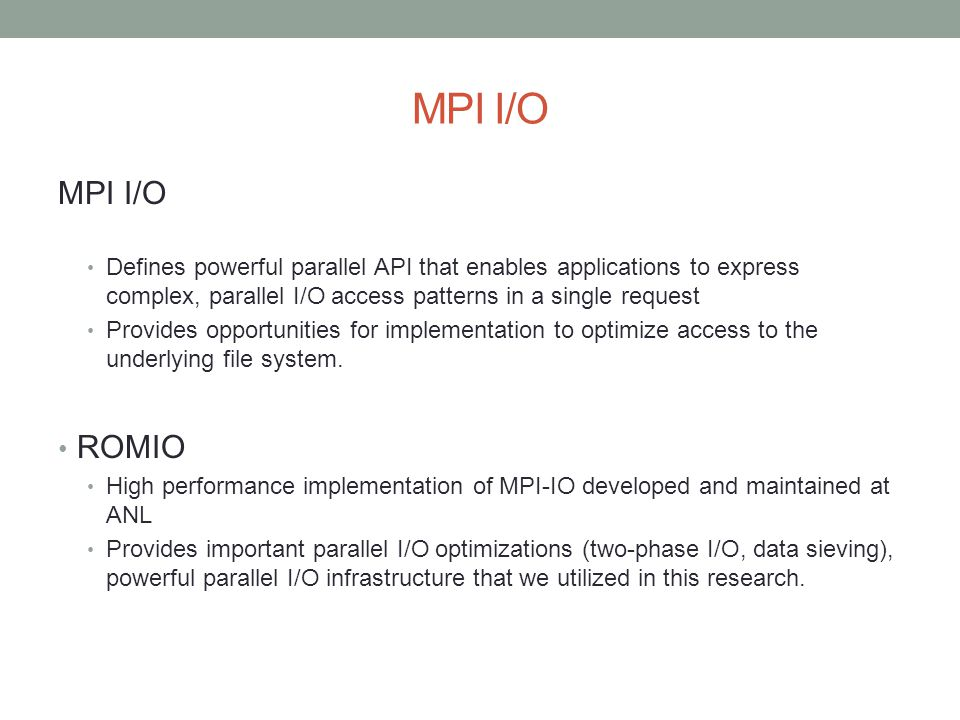 MPI I/O Defines powerful parallel API that enables applications to express complex, parallel I/O access patterns in a single request Provides opportunities for implementation to optimize access to the underlying file system.