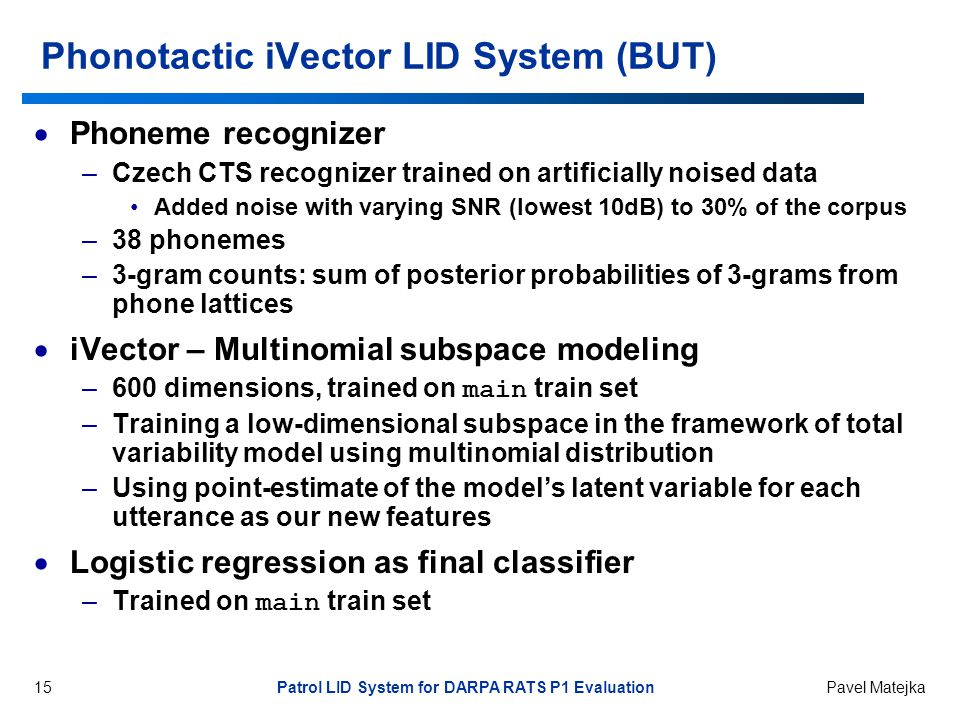 15 Patrol LID System for DARPA RATS P1 Evaluation Pavel Matejka Phonotactic iVector LID System (BUT)  Phoneme recognizer –Czech CTS recognizer trained on artificially noised data Added noise with varying SNR (lowest 10dB) to 30% of the corpus –38 phonemes –3-gram counts: sum of posterior probabilities of 3-grams from phone lattices  iVector – Multinomial subspace modeling –600 dimensions, trained on main train set –Training a low-dimensional subspace in the framework of total variability model using multinomial distribution –Using point-estimate of the model's latent variable for each utterance as our new features  Logistic regression as final classifier –Trained on main train set