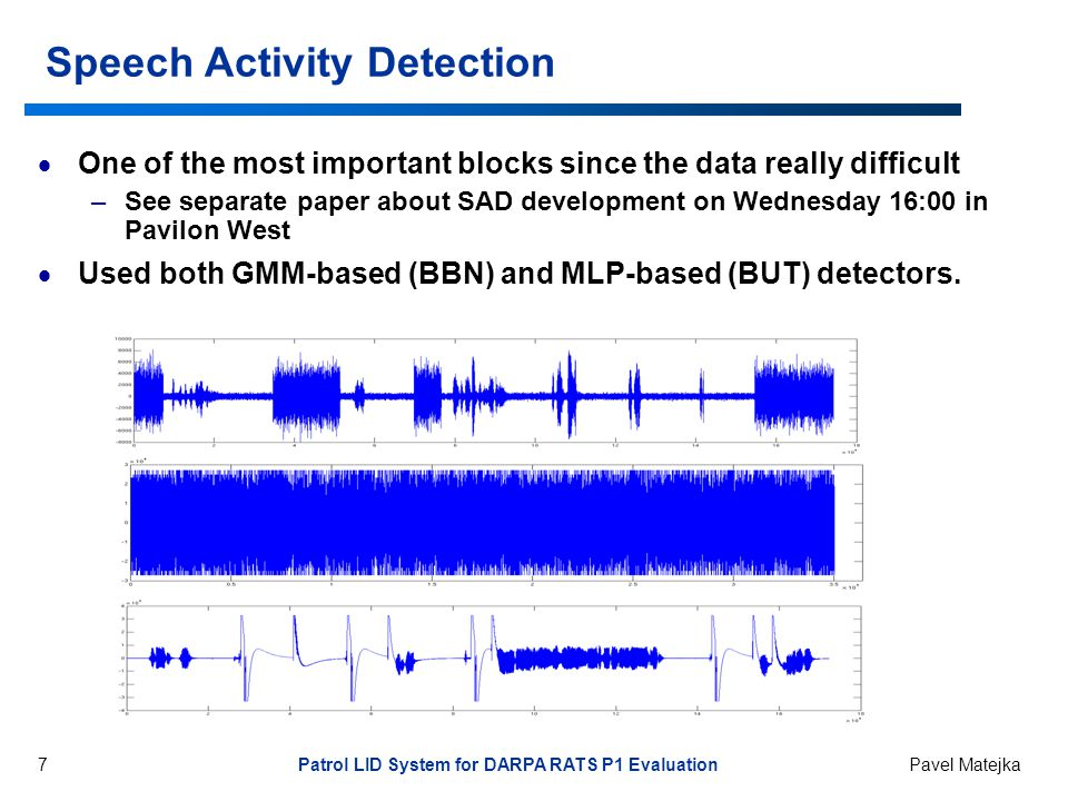 7 Patrol LID System for DARPA RATS P1 Evaluation Pavel Matejka Speech Activity Detection  One of the most important blocks since the data really difficult –See separate paper about SAD development on Wednesday 16:00 in Pavilon West  Used both GMM-based (BBN) and MLP-based (BUT) detectors.