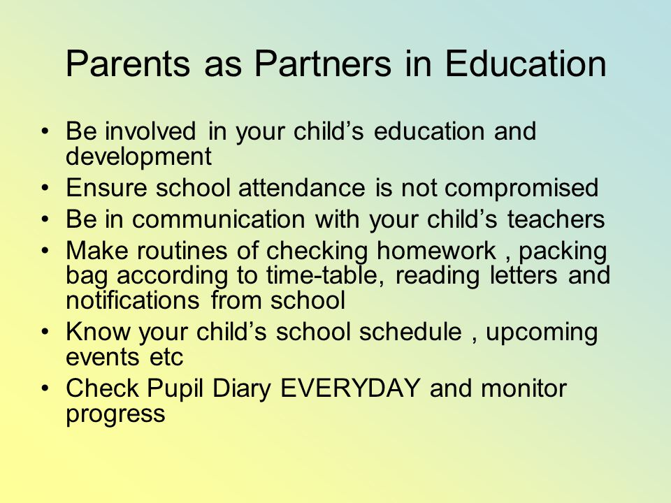 Parents as Partners in Education Be involved in your child's education and development Ensure school attendance is not compromised Be in communication with your child's teachers Make routines of checking homework, packing bag according to time-table, reading letters and notifications from school Know your child's school schedule, upcoming events etc Check Pupil Diary EVERYDAY and monitor progress