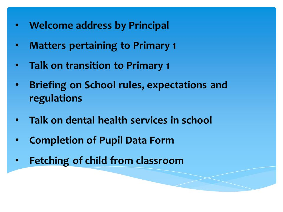 Welcome address by Principal Matters pertaining to Primary 1 Talk on transition to Primary 1 Briefing on School rules, expectations and regulations Briefing on School rules, expectations and regulations Talk on dental health services in school Completion of Pupil Data Form Fetching of child from classroom