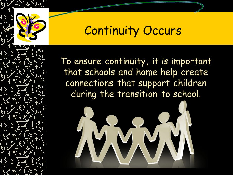 Continuity Occurs To ensure continuity, it is important that schools and home help create connections that support children during the transition to school.