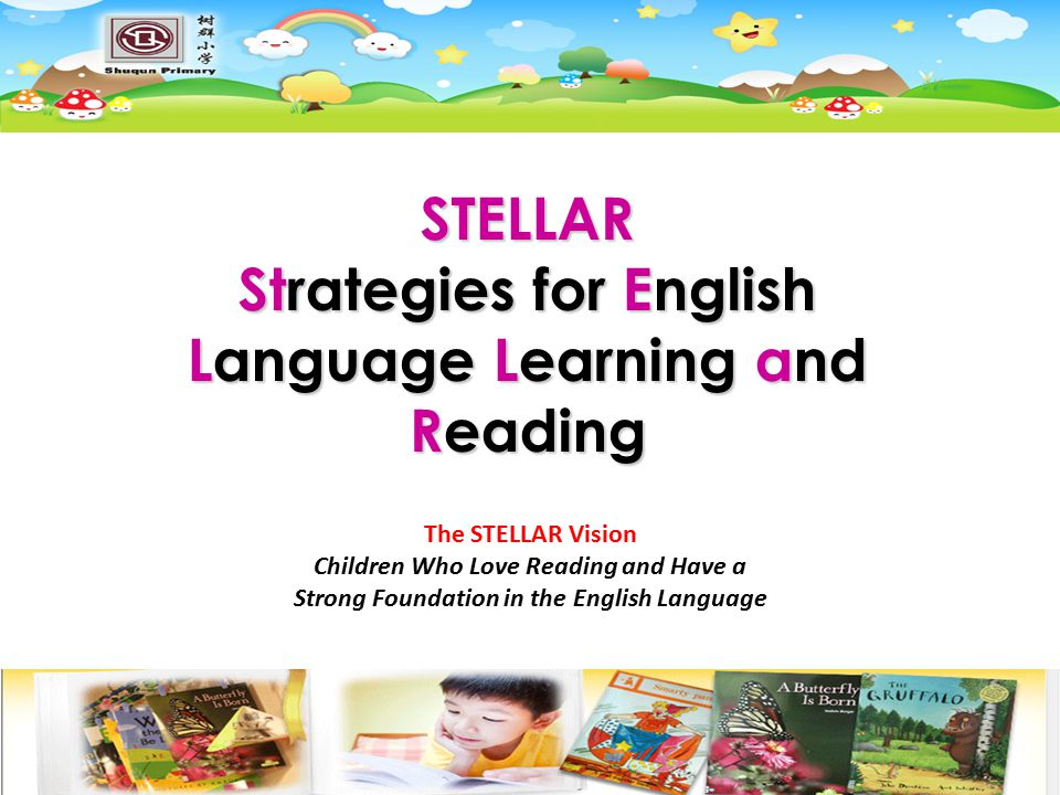 STELLAR Strategies for English Language Learning and Reading The STELLAR Vision Children Who Love Reading and Have a Strong Foundation in the English Language
