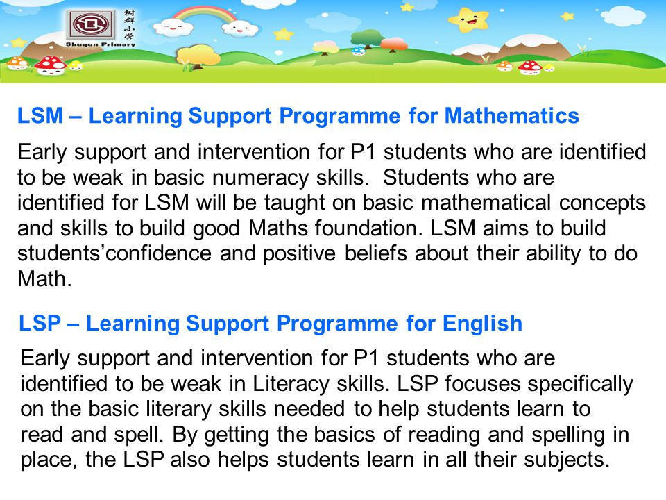 LSM – Learning Support Programme for Mathematics Early support and intervention for P1 students who are identified to be weak in basic numeracy skills.