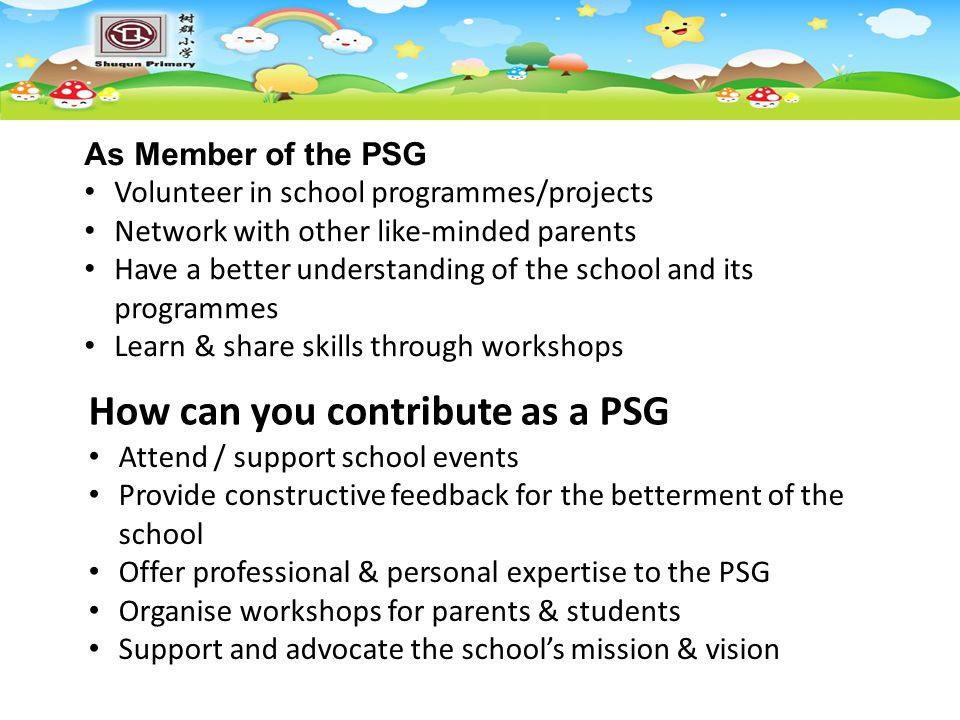 How can you contribute as a PSG Attend / support school events Provide constructive feedback for the betterment of the school Offer professional & personal expertise to the PSG Organise workshops for parents & students Support and advocate the school's mission & vision As Member of the PSG Volunteer in school programmes/projects Network with other like-minded parents Have a better understanding of the school and its programmes Learn & share skills through workshops
