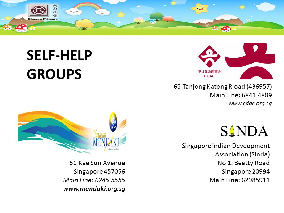 SELF-HELP GROUPS 65 Tanjong Katong Rioad (436957) Main Line: 6841 4889 www.cdac.org.sg 51 Kee Sun Avenue Singapore 457056 Main Line: 6245 5555 www.mendaki.org.sg Singapore Indian Deveopment Association (Sinda) No 1.
