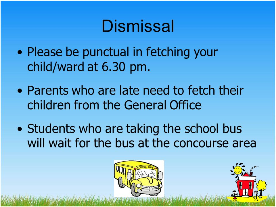 Dismissal Please be punctual in fetching your child/ward at 6.30 pm.