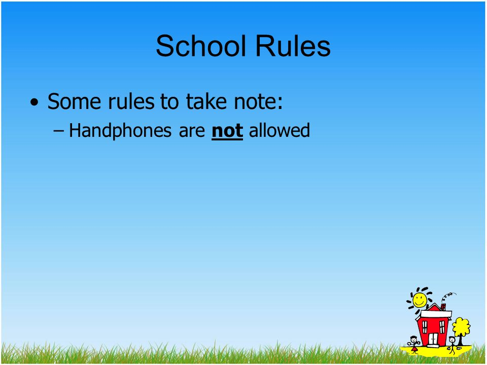 School Rules Some rules to take note: –Handphones are not allowed