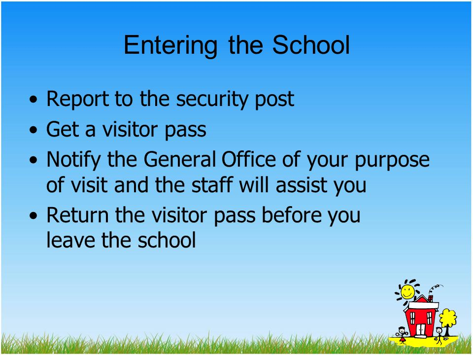 Entering the School Report to the security post Get a visitor pass Notify the General Office of your purpose of visit and the staff will assist you Return the visitor pass before you leave the school