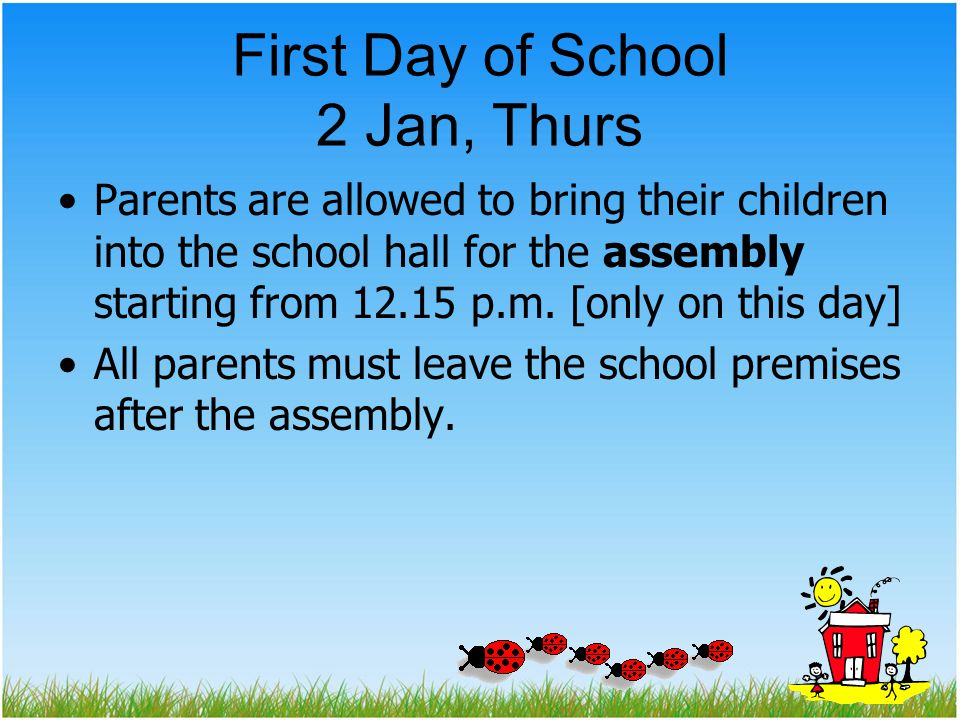 First Day of School 2 Jan, Thurs Parents are allowed to bring their children into the school hall for the assembly starting from 12.15 p.m.