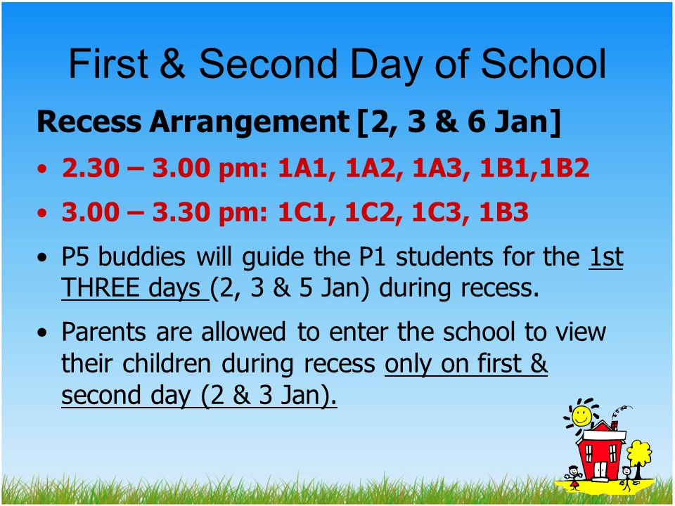 First & Second Day of School Recess Arrangement [2, 3 & 6 Jan] 2.30 – 3.00 pm: 1A1, 1A2, 1A3, 1B1,1B2 3.00 – 3.30 pm: 1C1, 1C2, 1C3, 1B3 P5 buddies will guide the P1 students for the 1st THREE days (2, 3 & 5 Jan) during recess.