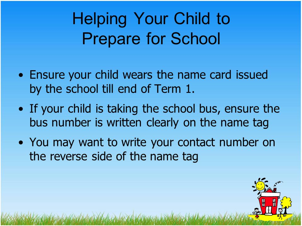Helping Your Child to Prepare for School Ensure your child wears the name card issued by the school till end of Term 1.