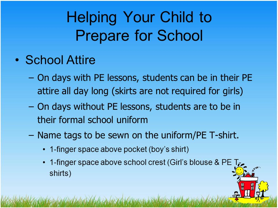 Helping Your Child to Prepare for School School Attire –On days with PE lessons, students can be in their PE attire all day long (skirts are not required for girls) –On days without PE lessons, students are to be in their formal school uniform –Name tags to be sewn on the uniform/PE T-shirt.