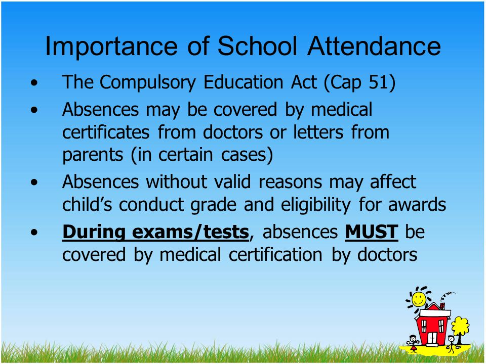 Importance of School Attendance The Compulsory Education Act (Cap 51) Absences may be covered by medical certificates from doctors or letters from parents (in certain cases) Absences without valid reasons may affect child's conduct grade and eligibility for awards During exams/tests, absences MUST be covered by medical certification by doctors