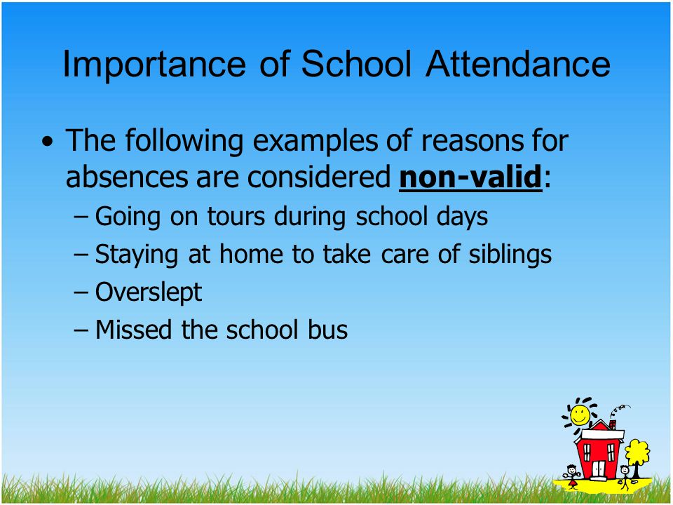 Importance of School Attendance The following examples of reasons for absences are considered non-valid: –Going on tours during school days –Staying at home to take care of siblings –Overslept –Missed the school bus