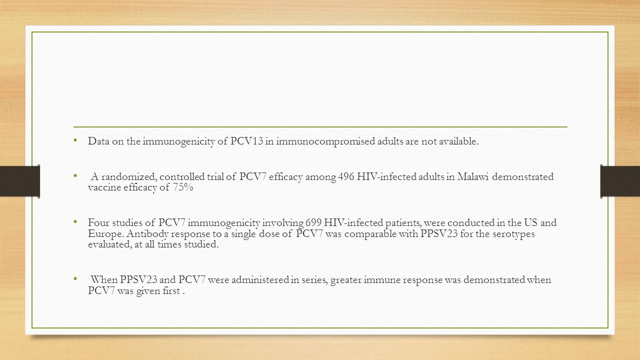 Data on the immunogenicity of PCV13 in immunocompromised adults are not available. A randomized, controlled trial of PCV7 efficacy among 496 HIV-infec