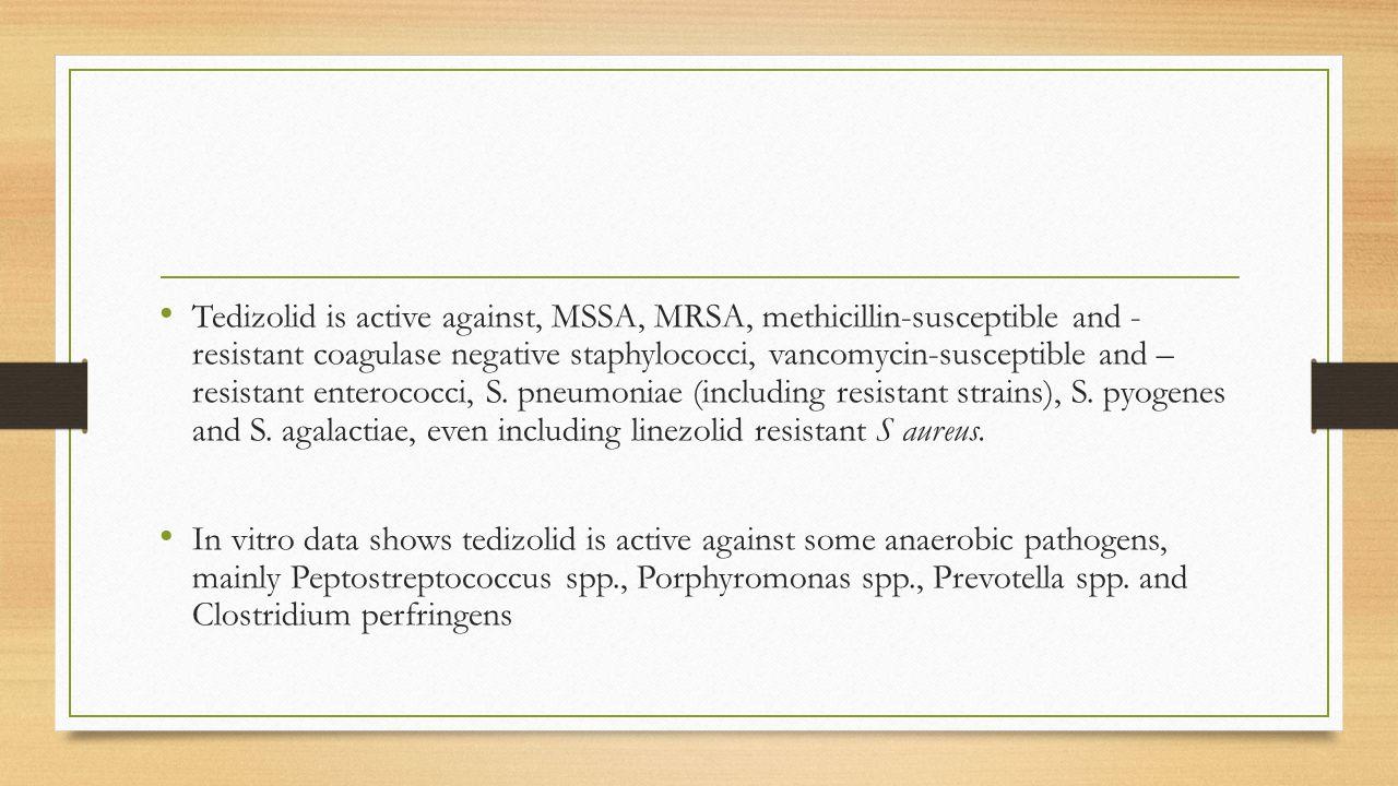 Tedizolid is active against, MSSA, MRSA, methicillin-susceptible and - resistant coagulase negative staphylococci, vancomycin-susceptible and – resist