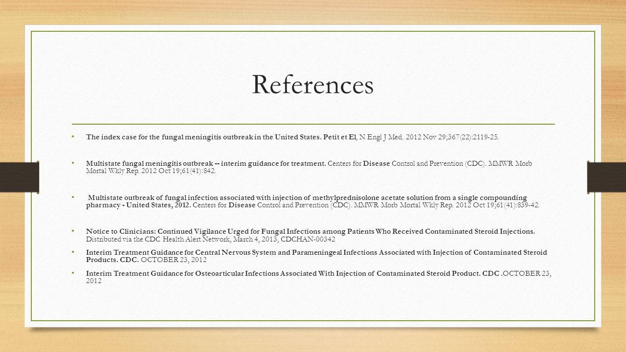 References The index case for the fungal meningitis outbreak in the United States. Petit et El, N Engl J Med. 2012 Nov 29;367(22):2119-25. Multistate